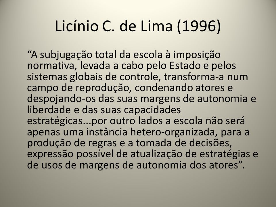 Licínio C. de Lima (1996) A subjugação total da escola à imposição normativa, levada a cabo pelo Estado e pelos sistemas globais de controle, transfor