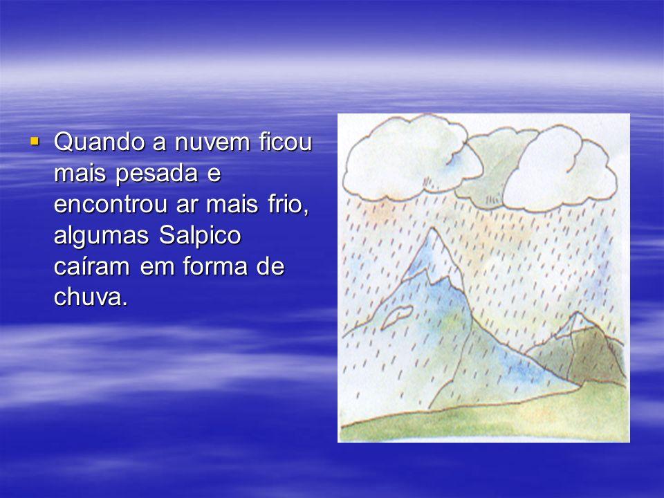 Quando a nuvem ficou mais pesada e encontrou ar mais frio, algumas Salpico caíram em forma de chuva. Quando a nuvem ficou mais pesada e encontrou ar m