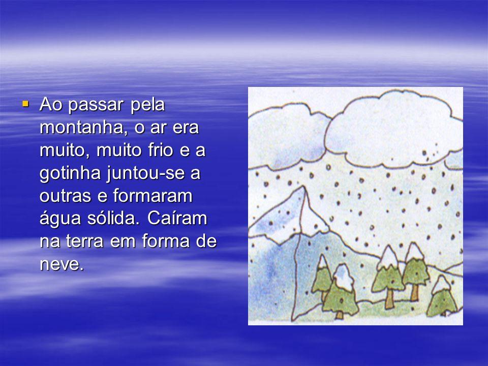 Ao passar pela montanha, o ar era muito, muito frio e a gotinha juntou-se a outras e formaram água sólida. Caíram na terra em forma de neve. Ao passar