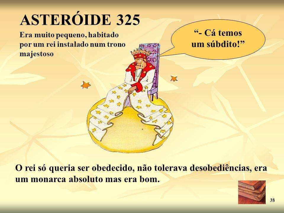 ASTERÓIDE 325 Era muito pequeno, habitado por um rei instalado num trono majestoso O rei só queria ser obedecido, não tolerava desobediências, era um