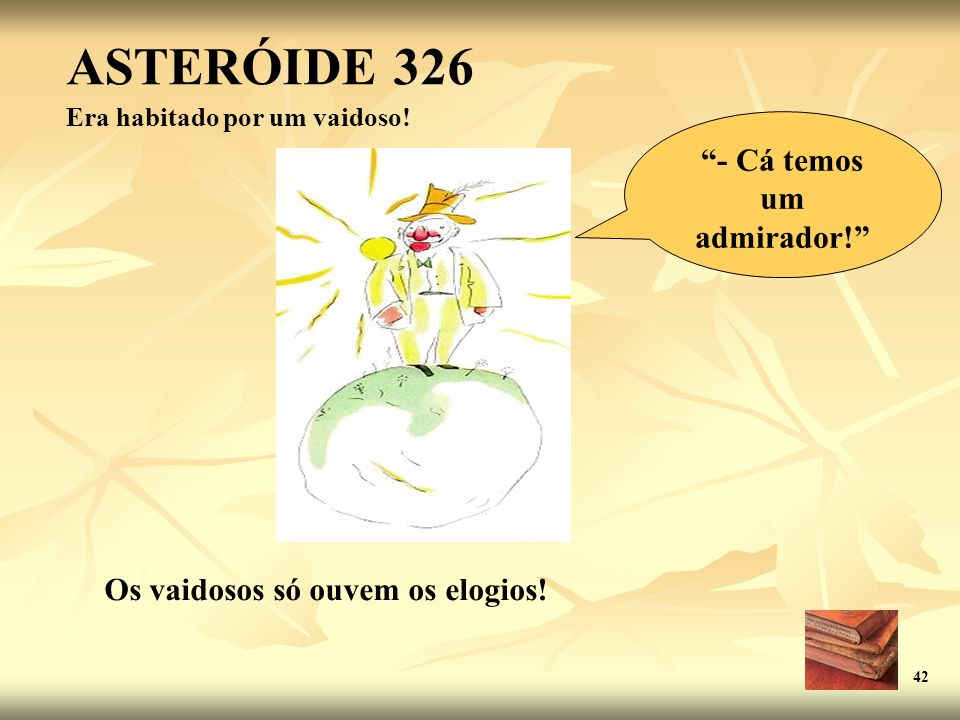 ASTERÓIDE 326 Era habitado por um vaidoso! Os vaidosos só ouvem os elogios! 42 - Cá temos um admirador!