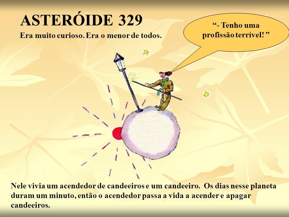 ASTERÓIDE 329 Era muito curioso. Era o menor de todos. Nele vivia um acendedor de candeeiros e um candeeiro. Os dias nesse planeta duram um minuto, en