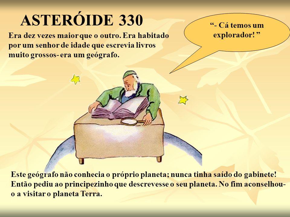 ASTERÓIDE 330 Era dez vezes maior que o outro. Era habitado por um senhor de idade que escrevia livros muito grossos- era um geógrafo. Este geógrafo n