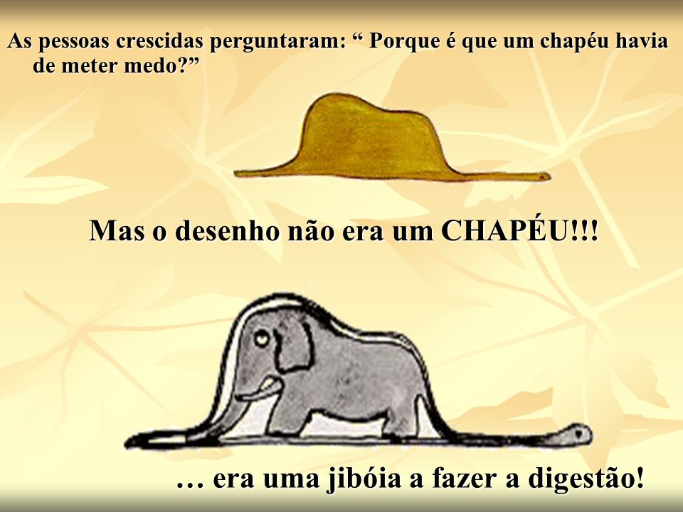 As pessoas crescidas perguntaram: Porque é que um chapéu havia de meter medo? Mas o desenho não era um CHAPÉU!!! … era uma jibóia a fazer a digestão!