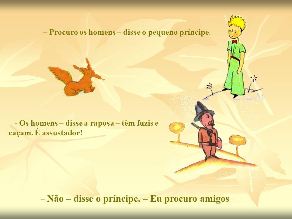 – Procuro os homens – disse o pequeno príncipe. - Os homens – disse a raposa – têm fuzis e caçam. É assustador! – Não – disse o príncipe. – Eu procuro
