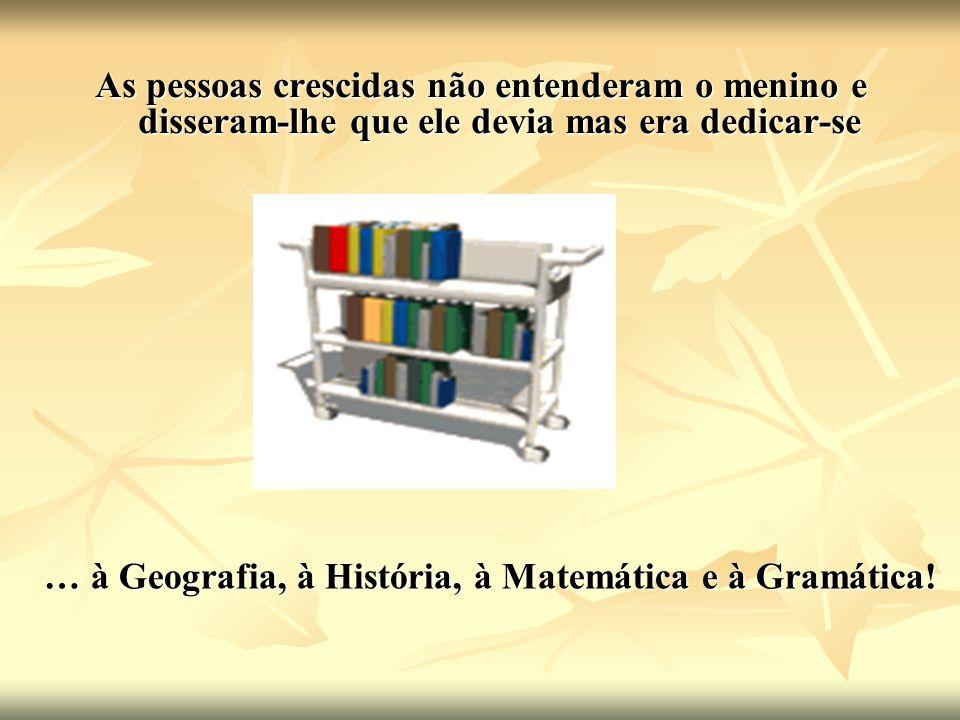 As pessoas crescidas não entenderam o menino e disseram-lhe que ele devia mas era dedicar-se … à Geografia, à História, à Matemática e à Gramática!