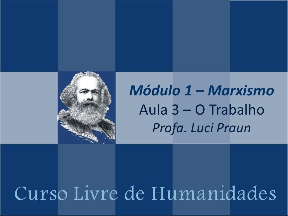 Módulo 1 – Marxismo Aula 3 – O Trabalho Profa. Luci Praun