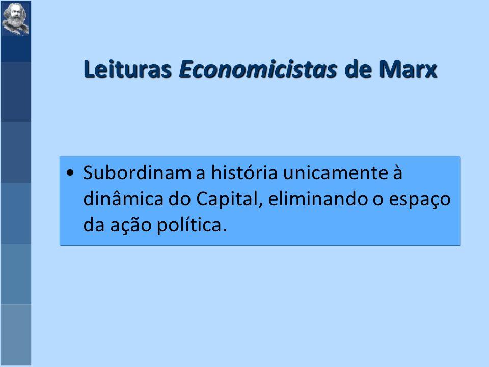 Leituras Economicistas de Marx Subordinam a história unicamente à dinâmica do Capital, eliminando o espaço da ação política.