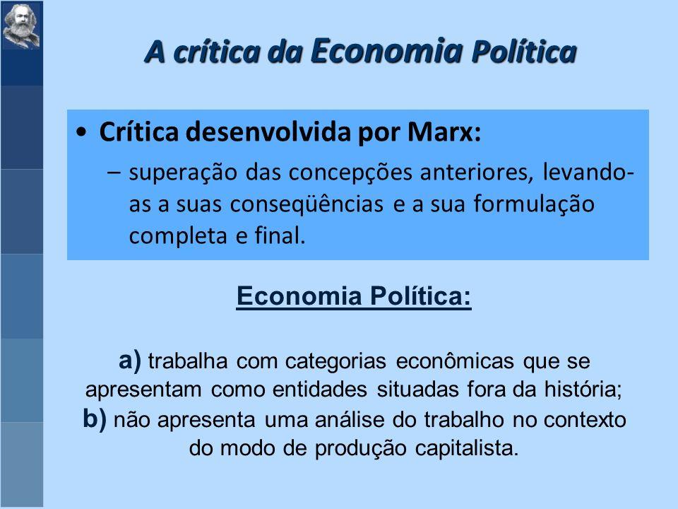 A crítica da Economia Política Crítica desenvolvida por Marx: –superação das concepções anteriores, levando- as a suas conseqüências e a sua formulação completa e final.