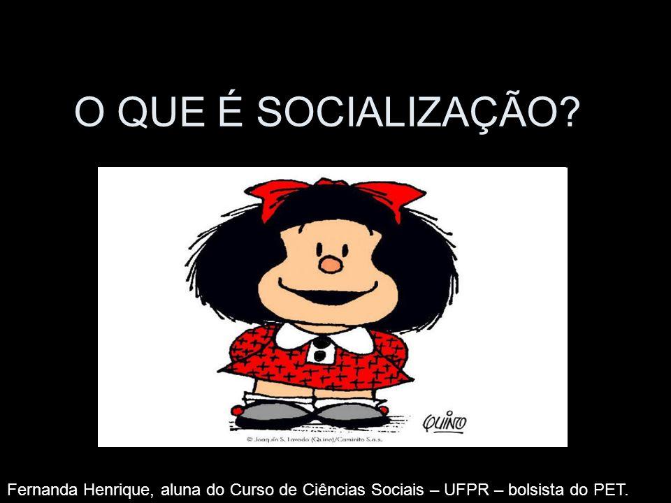 O QUE É SOCIALIZAÇÃO? Fernanda Henrique, aluna do Curso de Ciências Sociais – UFPR – bolsista do PET.