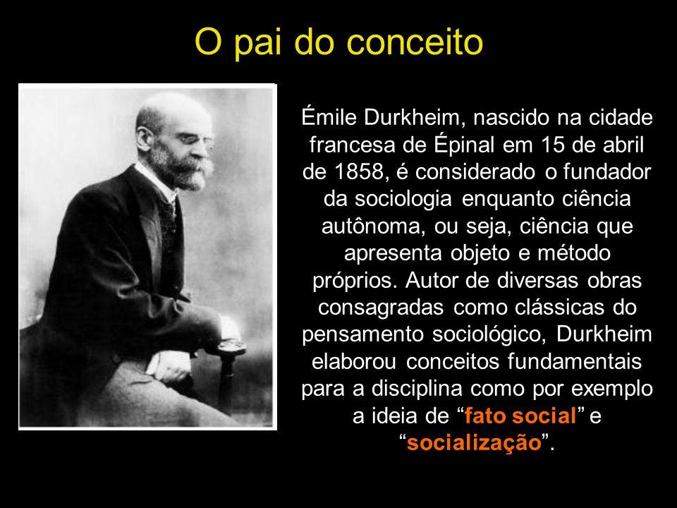 O pai do conceito Émile Durkheim, nascido na cidade francesa de Épinal em 15 de abril de 1858, é considerado o fundador da sociologia enquanto ciência