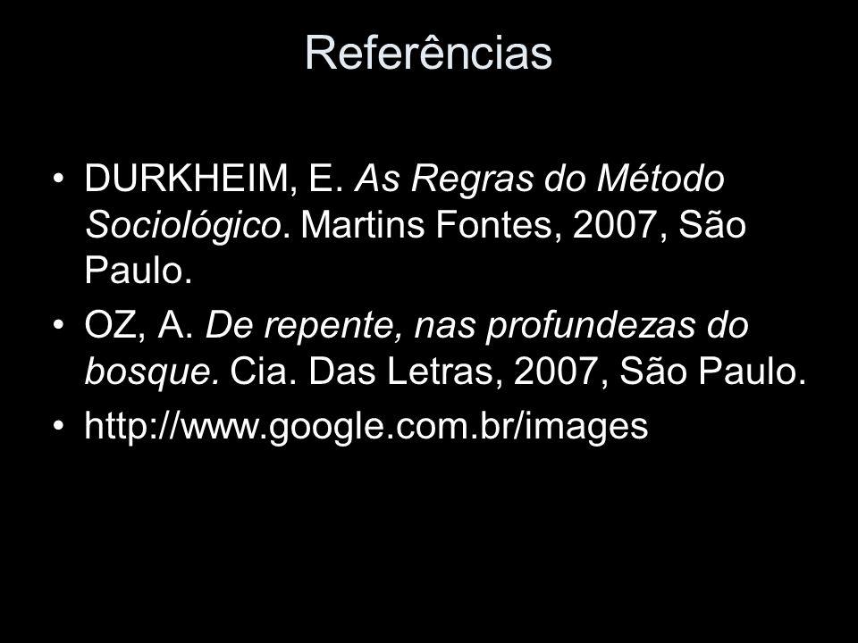 Referências DURKHEIM, E. As Regras do Método Sociológico. Martins Fontes, 2007, São Paulo. OZ, A. De repente, nas profundezas do bosque. Cia. Das Letr