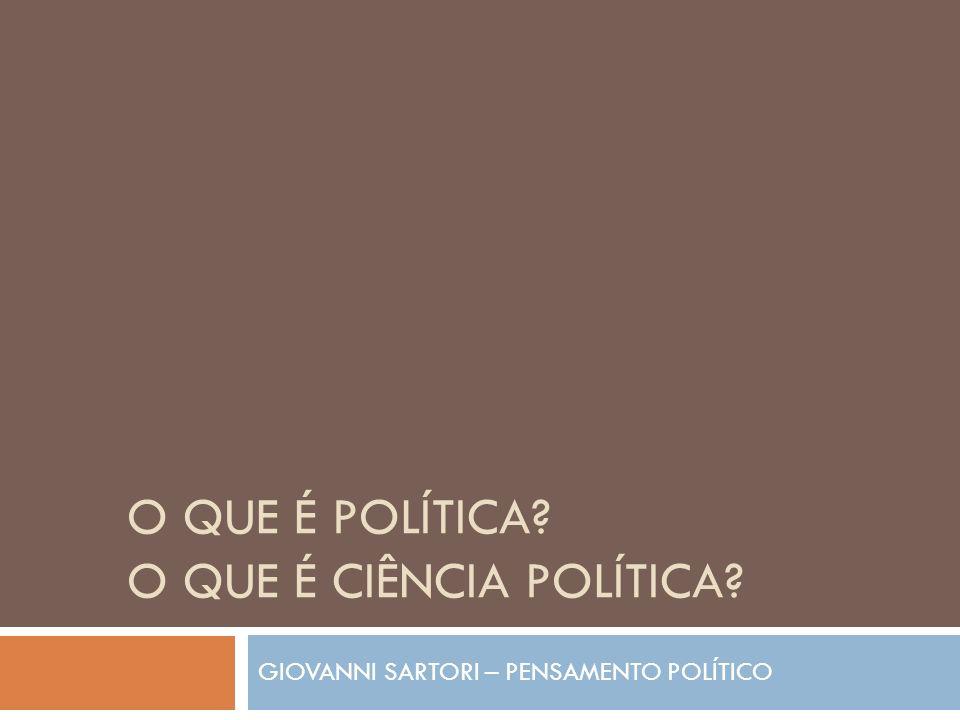 O QUE É POLÍTICA? O QUE É CIÊNCIA POLÍTICA? GIOVANNI SARTORI – PENSAMENTO POLÍTICO