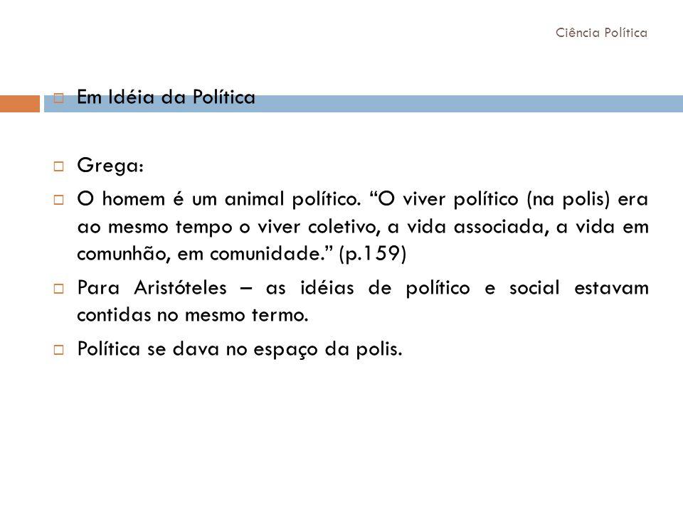 Em Idéia da Política Grega: O homem é um animal político. O viver político (na polis) era ao mesmo tempo o viver coletivo, a vida associada, a vida em