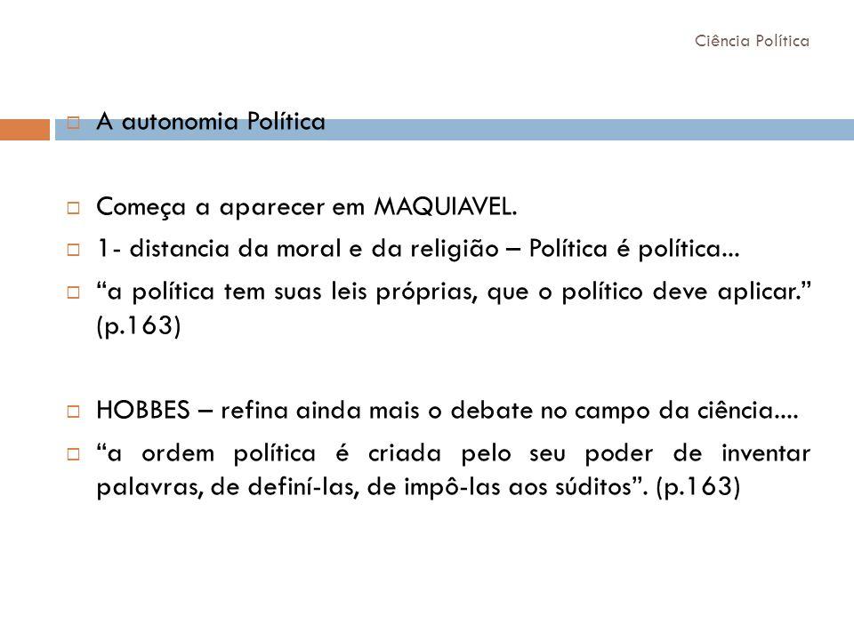 A autonomia Política Começa a aparecer em MAQUIAVEL. 1- distancia da moral e da religião – Política é política... a política tem suas leis próprias, q