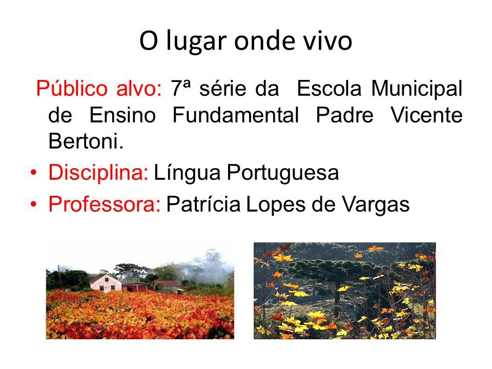O lugar onde vivo Público alvo: 7ª série da Escola Municipal de Ensino Fundamental Padre Vicente Bertoni. Disciplina: Língua Portuguesa Professora: Pa