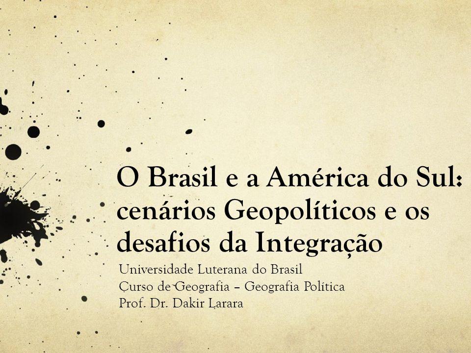O Brasil e a América do Sul: cenários Geopolíticos e os desafios da Integração Universidade Luterana do Brasil Curso de Geografia – Geografia Política