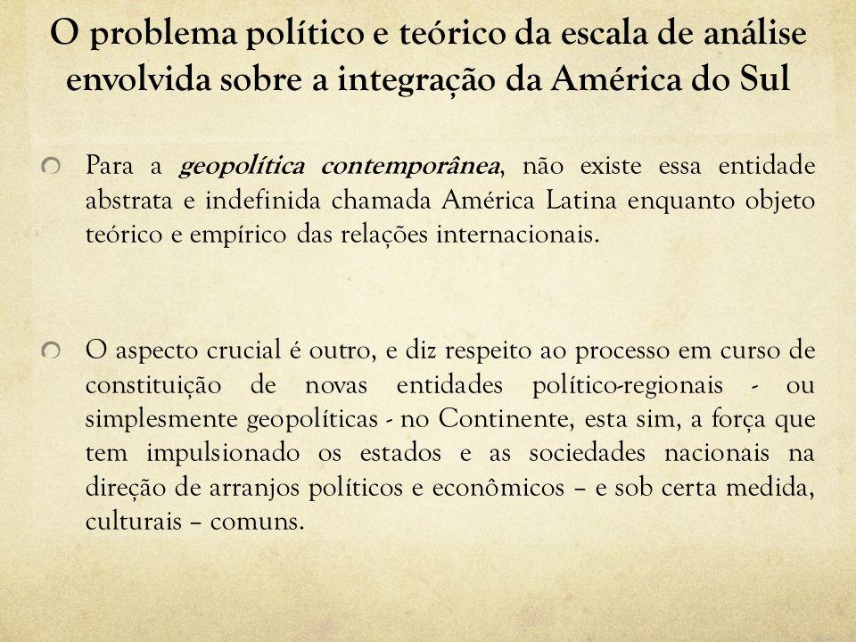O problema político e teórico da escala de análise envolvida sobre a integração da América do Sul Para a geopolítica contemporânea, não existe essa en
