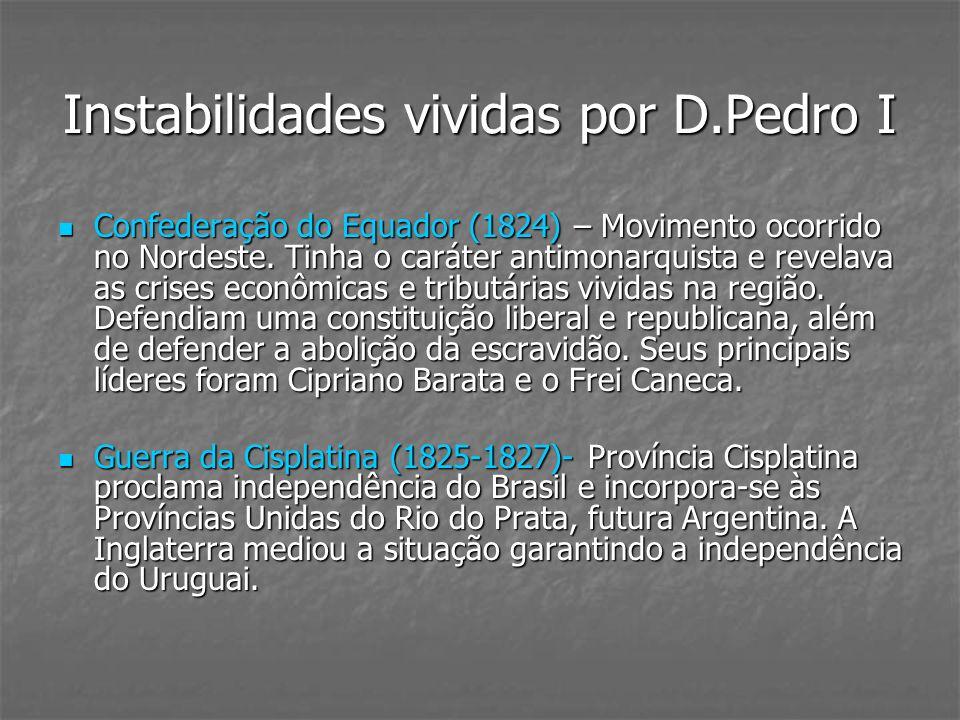 Instabilidades vividas por D.Pedro I Confederação do Equador (1824) – Movimento ocorrido no Nordeste. Tinha o caráter antimonarquista e revelava as cr