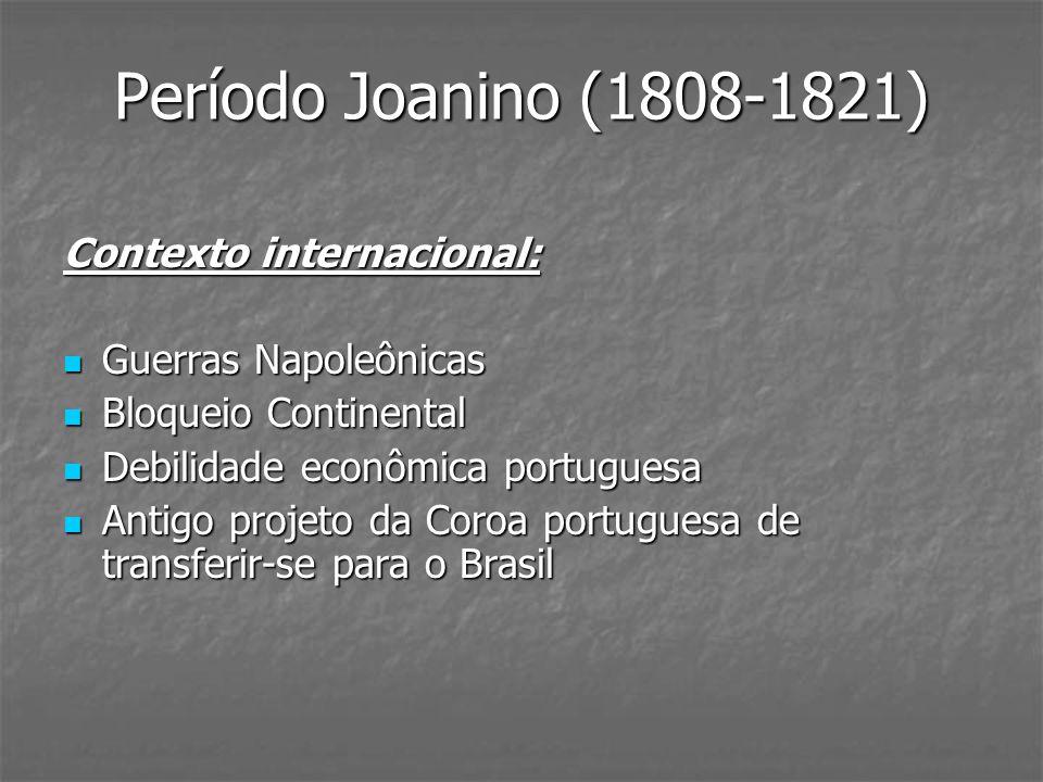 Período Joanino (1808-1821) Contexto internacional: Guerras Napoleônicas Guerras Napoleônicas Bloqueio Continental Bloqueio Continental Debilidade eco