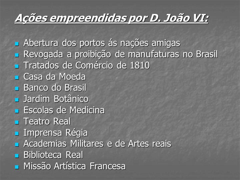 Ações empreendidas por D. João VI: Abertura dos portos ás nações amigas Abertura dos portos ás nações amigas Revogada a proibição de manufaturas no Br