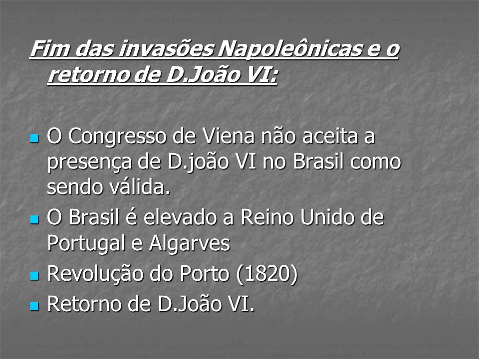 Fim das invasões Napoleônicas e o retorno de D.João VI: O Congresso de Viena não aceita a presença de D.joão VI no Brasil como sendo válida. O Congres