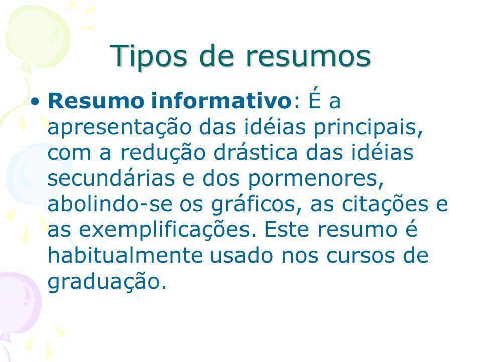 Tipos de resumos Resumo informativo: É a apresentação das idéias principais, com a redução drástica das idéias secundárias e dos pormenores, abolindo-
