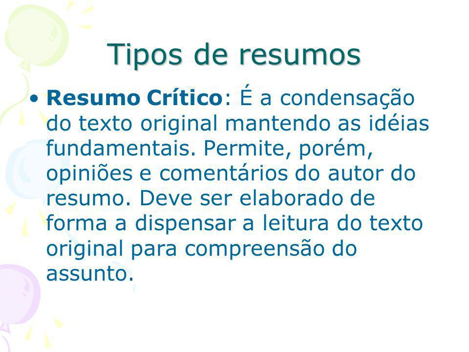 Tipos de resumos Resumo Crítico: É a condensação do texto original mantendo as idéias fundamentais. Permite, porém, opiniões e comentários do autor do