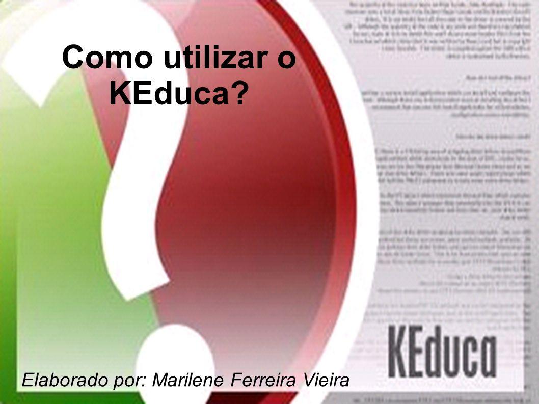 Como utilizar o KEduca? Elaborado por: Marilene Ferreira Vieira
