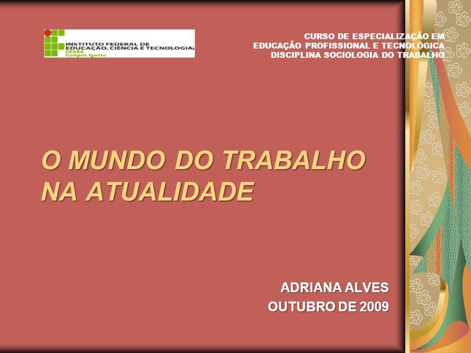 O MUNDO DO TRABALHO NA ATUALIDADE ADRIANA ALVES OUTUBRO DE 2009 CURSO DE ESPECIALIZAÇÃO EM EDUCAÇÃO PROFISSIONAL E TECNOLÓGICA DISCIPLINA SOCIOLOGIA D