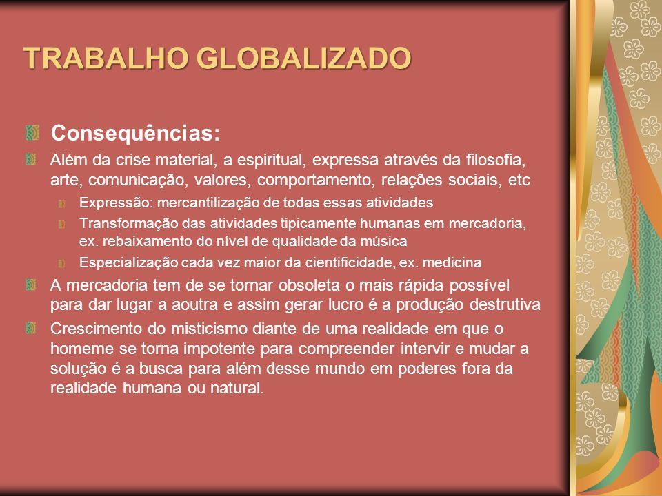 TRABALHO GLOBALIZADO Consequências: Além da crise material, a espiritual, expressa através da filosofia, arte, comunicação, valores, comportamento, re