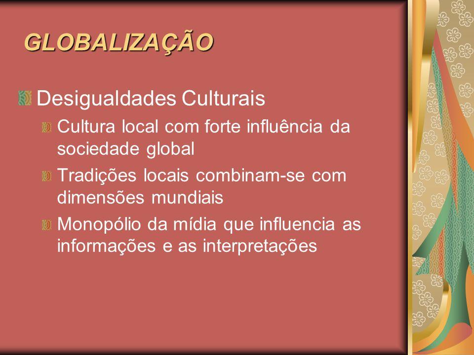 GLOBALIZAÇÃO GLOBALIZAÇÃO Desigualdades Culturais Cultura local com forte influência da sociedade global Tradições locais combinam-se com dimensões mu