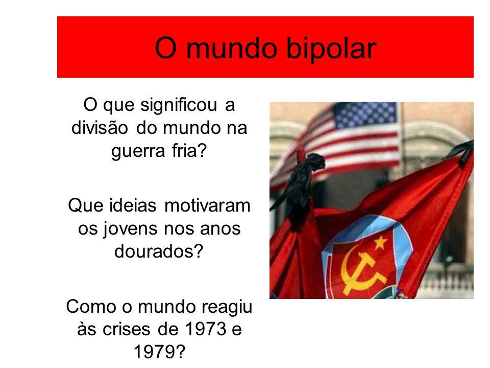 O mundo bipolar O que significou a divisão do mundo na guerra fria? Que ideias motivaram os jovens nos anos dourados? Como o mundo reagiu às crises de