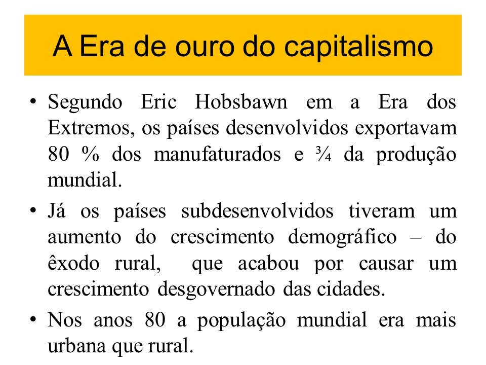 A Era de ouro do capitalismo Segundo Eric Hobsbawn em a Era dos Extremos, os países desenvolvidos exportavam 80 % dos manufaturados e ¾ da produção mu