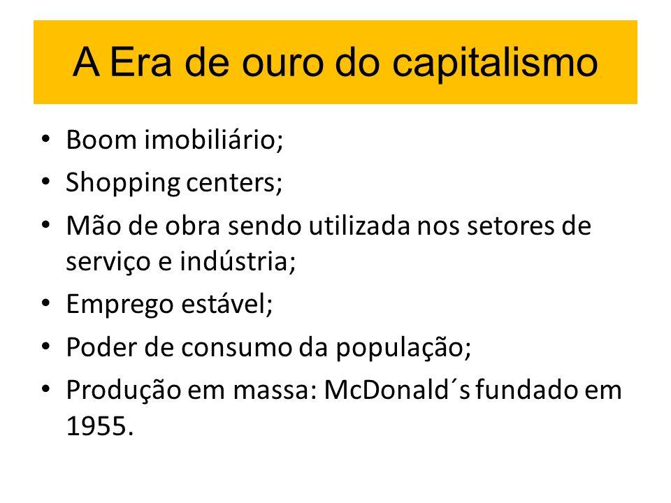 A Era de ouro do capitalismo Boom imobiliário; Shopping centers; Mão de obra sendo utilizada nos setores de serviço e indústria; Emprego estável; Pode