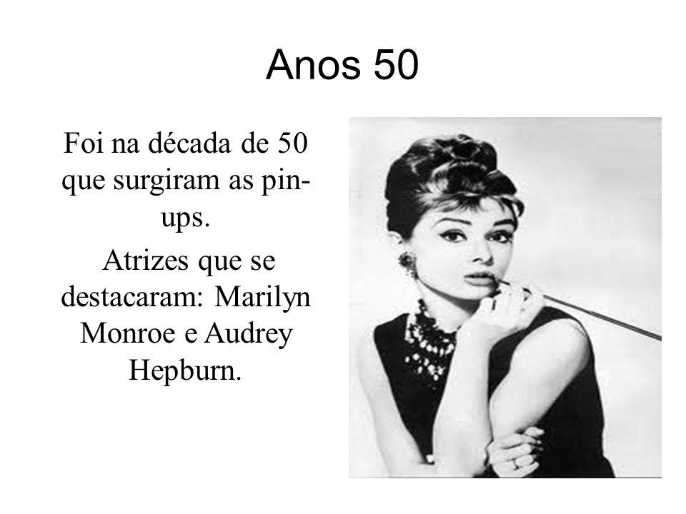 Anos 50 Foi na década de 50 que surgiram as pin- ups. Atrizes que se destacaram: Marilyn Monroe e Audrey Hepburn.