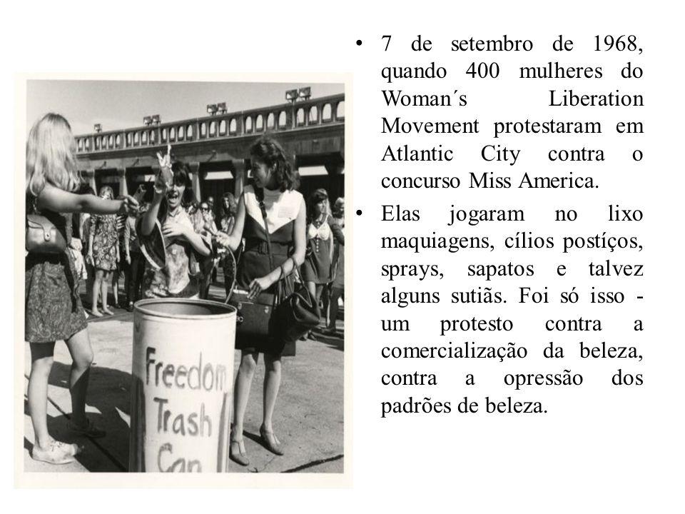 7 de setembro de 1968, quando 400 mulheres do Woman´s Liberation Movement protestaram em Atlantic City contra o concurso Miss America. Elas jogaram no