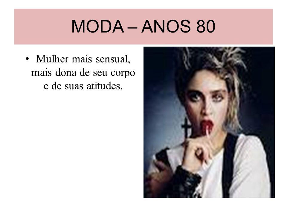 MODA – ANOS 80 Mulher mais sensual, mais dona de seu corpo e de suas atitudes.