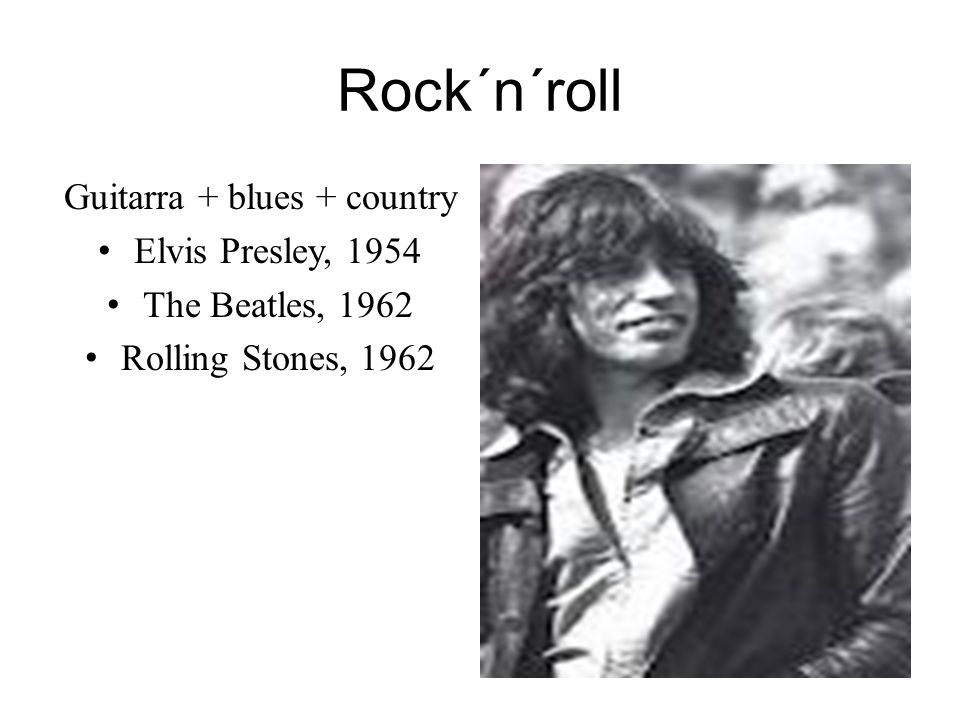 Rock´n´roll Guitarra + blues + country Elvis Presley, 1954 The Beatles, 1962 Rolling Stones, 1962