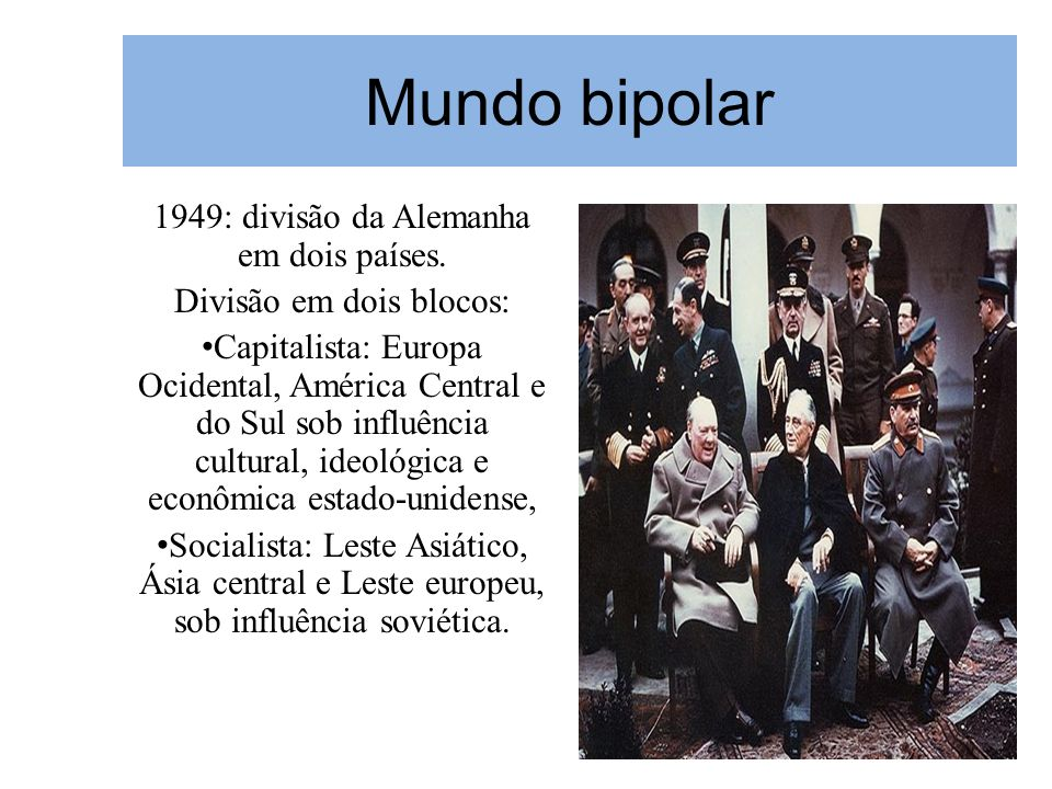 Mundo bipolar 1949: divisão da Alemanha em dois países. Divisão em dois blocos: Capitalista: Europa Ocidental, América Central e do Sul sob influência