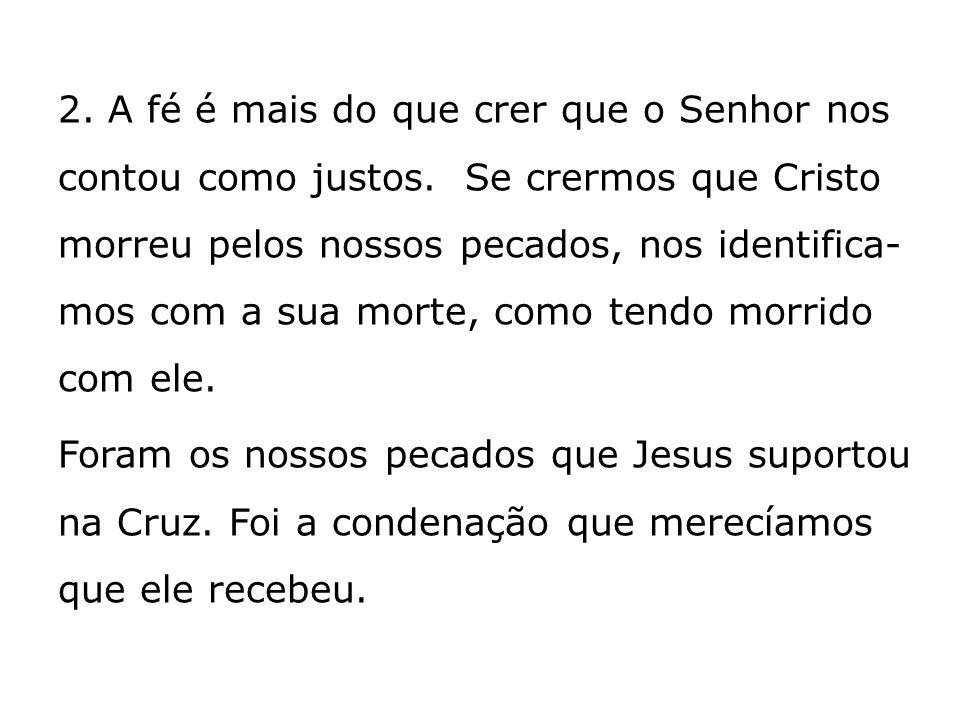 2. A fé é mais do que crer que o Senhor nos contou como justos. Se crermos que Cristo morreu pelos nossos pecados, nos identifica- mos com a sua morte