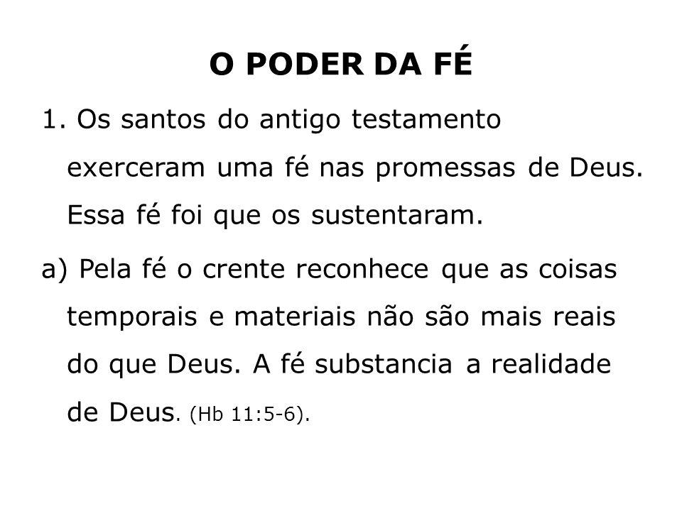 O PODER DA FÉ 1. Os santos do antigo testamento exerceram uma fé nas promessas de Deus. Essa fé foi que os sustentaram. a) Pela fé o crente reconhece