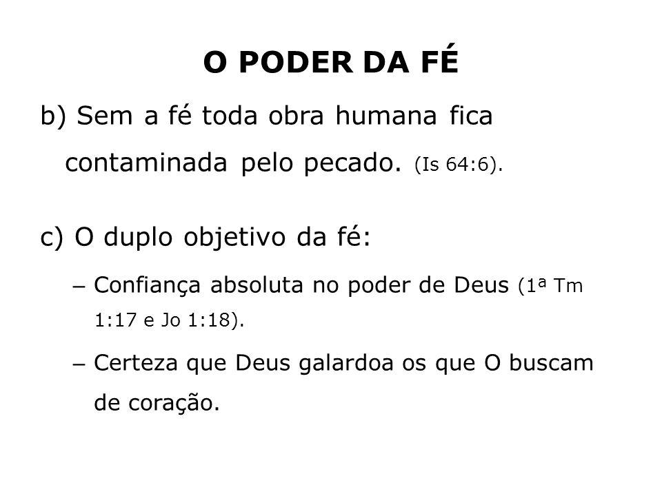 O PODER DA FÉ b) Sem a fé toda obra humana fica contaminada pelo pecado. (Is 64:6). c) O duplo objetivo da fé: – Confiança absoluta no poder de Deus (