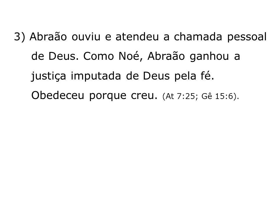 3) Abraão ouviu e atendeu a chamada pessoal de Deus. Como Noé, Abraão ganhou a justiça imputada de Deus pela fé. Obedeceu porque creu. (At 7:25; Gê 15