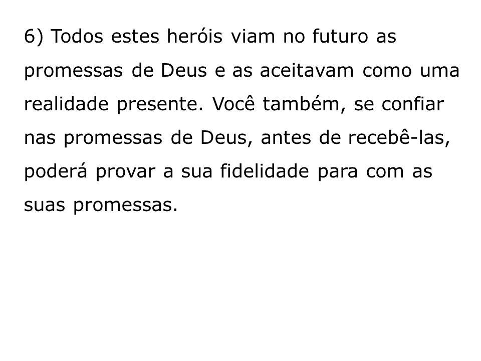 6) Todos estes heróis viam no futuro as promessas de Deus e as aceitavam como uma realidade presente. Você também, se confiar nas promessas de Deus, a