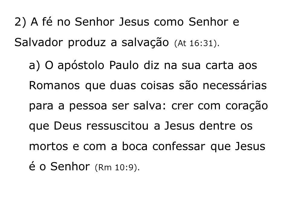 2) A fé no Senhor Jesus como Senhor e Salvador produz a salvação (At 16:31). a) O apóstolo Paulo diz na sua carta aos Romanos que duas coisas são nece
