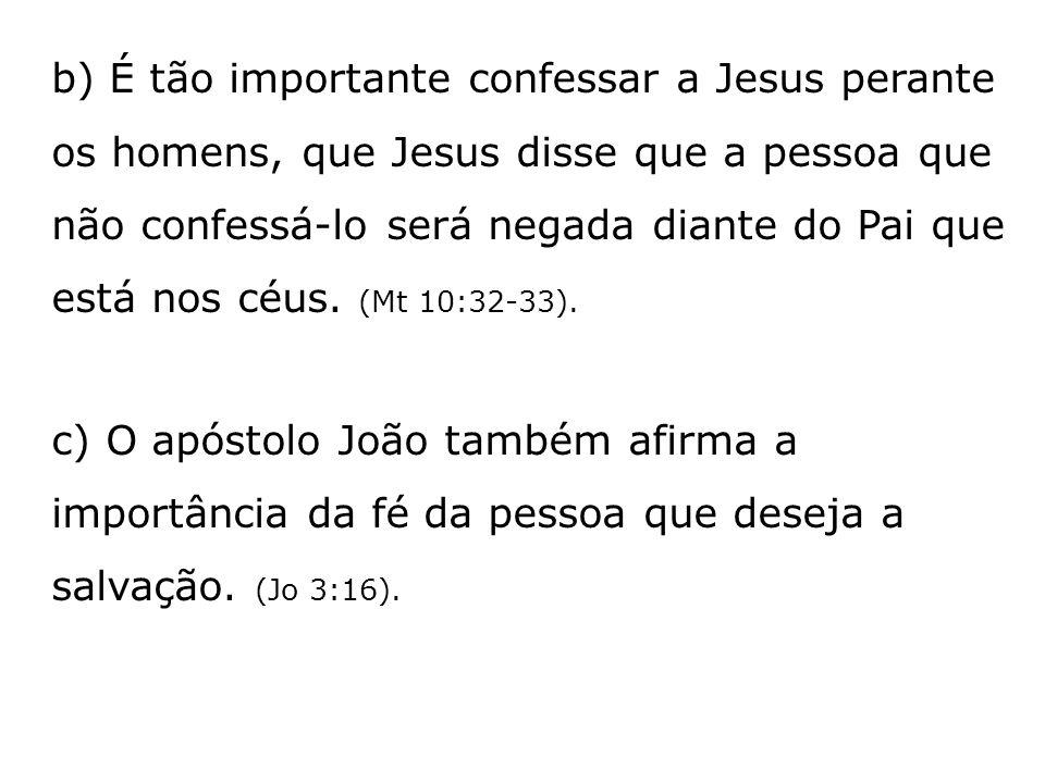 b) É tão importante confessar a Jesus perante os homens, que Jesus disse que a pessoa que não confessá-lo será negada diante do Pai que está nos céus.