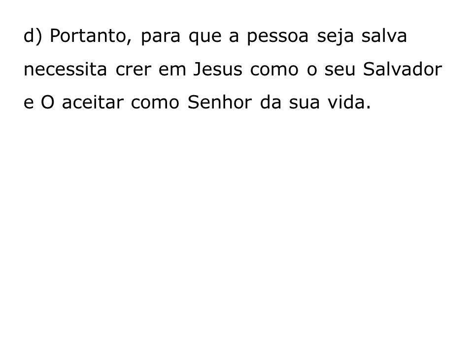 d) Portanto, para que a pessoa seja salva necessita crer em Jesus como o seu Salvador e O aceitar como Senhor da sua vida.