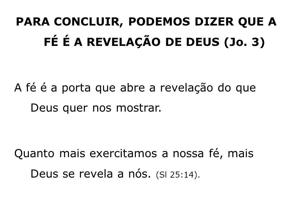 PARA CONCLUIR, PODEMOS DIZER QUE A FÉ É A REVELAÇÃO DE DEUS (Jo. 3) A fé é a porta que abre a revelação do que Deus quer nos mostrar. Quanto mais exer