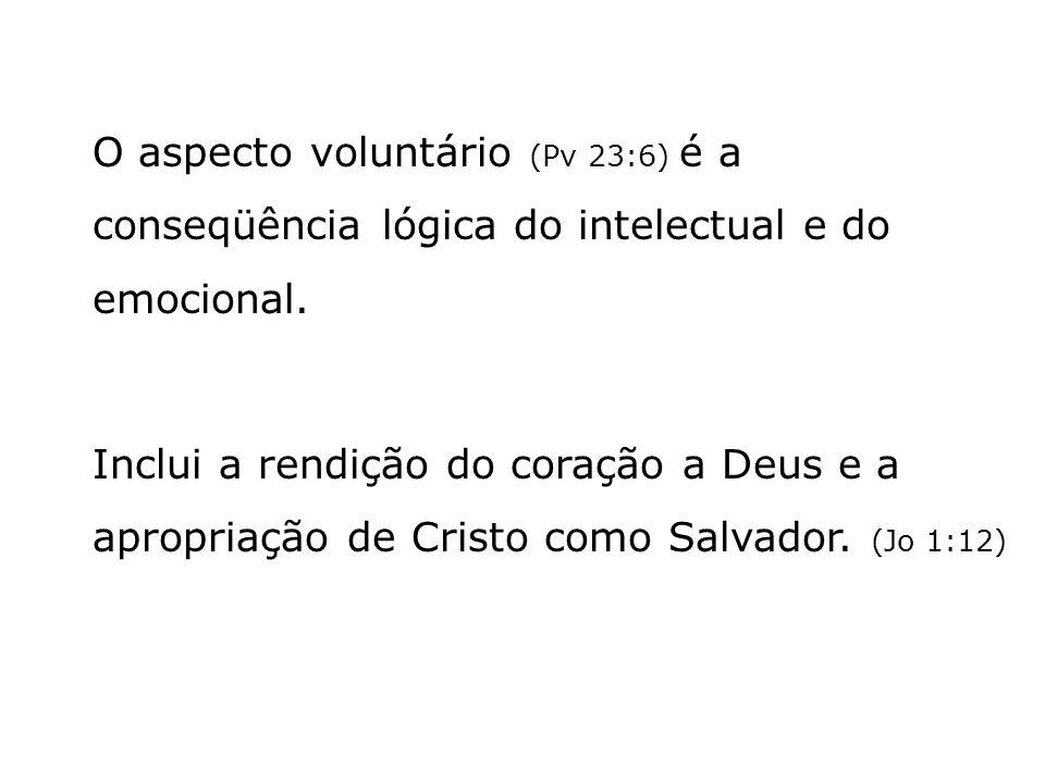 O aspecto voluntário (Pv 23:6) é a conseqüência lógica do intelectual e do emocional. Inclui a rendição do coração a Deus e a apropriação de Cristo co